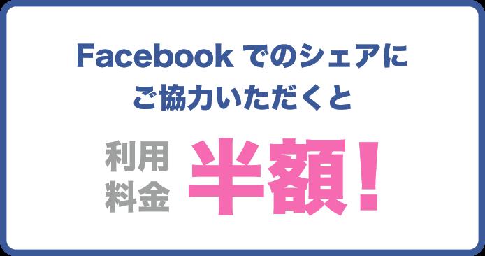 Facebookでのシェアにご協力いただくと利用料金半額!